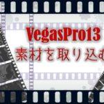 VegasPro13 素材を取り込んでみる!