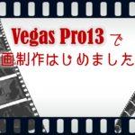 「Vegas Proで動画制作」はじめました編