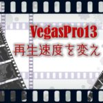 VegasPro13 イベントの編集方法「速度調整」