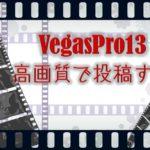 VegasPro13 高画質でYouTubeにアップする